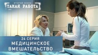 Такая работа | 2 сезон | 24 серия | Медицинское вмешательство