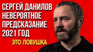 Невероятное Предсказание Сергей Данилов 2021 год Это ловушка