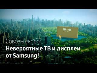 Совсем скоро... невероятные ТВ и дисплеи от Samsung!