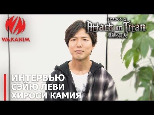 Атака титанов 3 Интервью с сейю Леви Хироси Камией русские субтитры