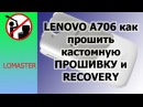 LENOVO A706 как прошить кастомную ПРОШИВКУ и RECOVERY