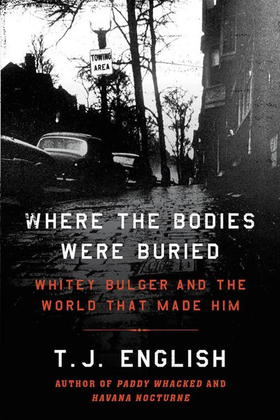 T J English - Where the Bodies Were Buried - Whitey Bulger and the World That Made Him