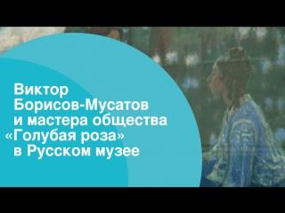 Виктор Борисов-Мусатов и мастера общества «Голубая роза» в Русском музее