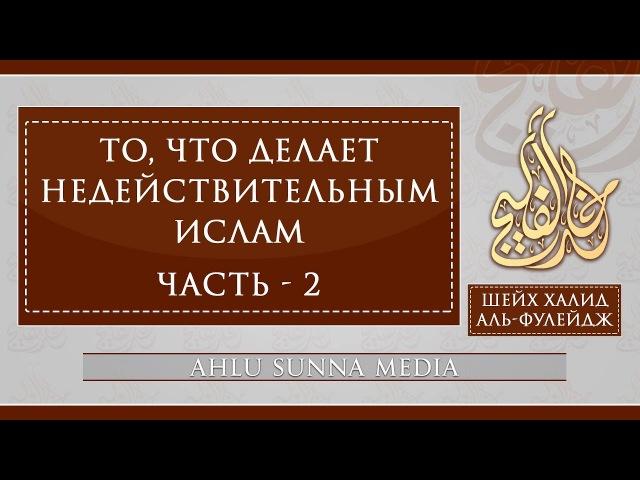 Шейх Халид Аль Фулейдж То что делает Ислам недействительным 2