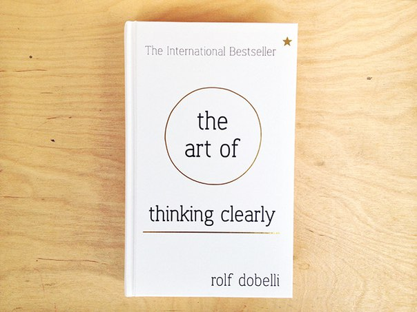 The Art of Thinking Clearly   Better thinking, Better decision