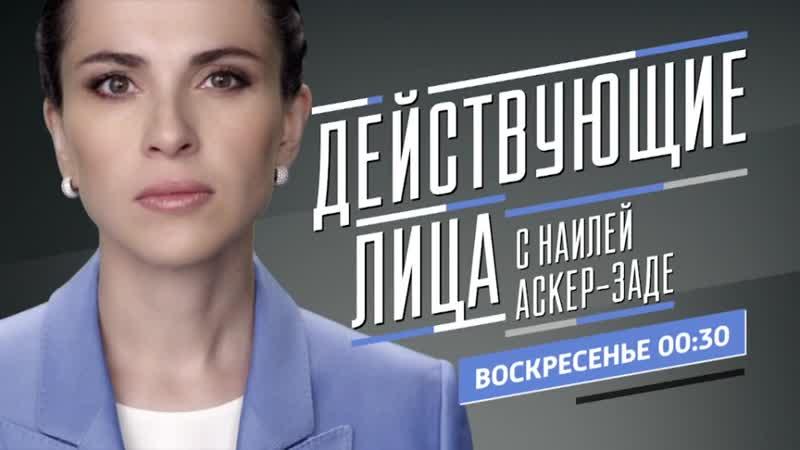 Действующие лица с Наилей Аскер заде Анатолий Чубайс Анонс выпуска