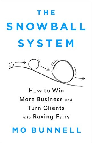 The Snowball System How to Win More Business and Turn Clients into Raving Fans