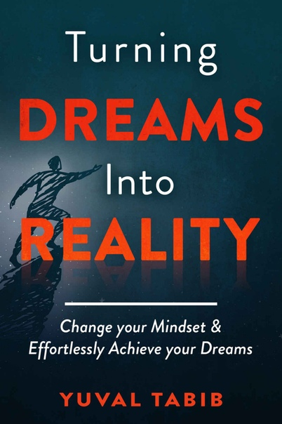 Turning Dreams into Reality Change your Mindset and Effortlessly Achieve your Dreams by Yuval Tabib