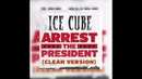 Arrest The President (CLEAN VERSION) - Ice Cube