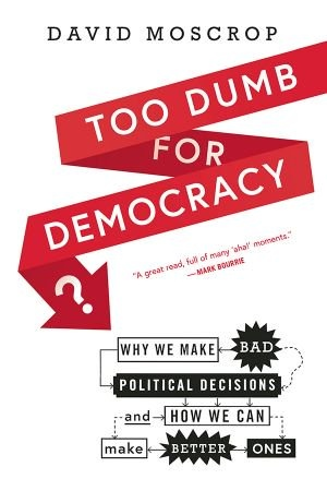Too Dumb for Democracy  - David Moscrop