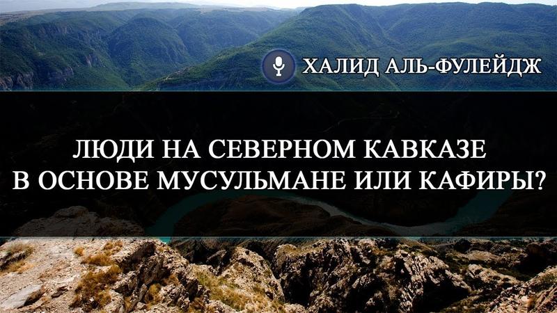 Люди на Северном Кавказе в основе мусульмане или кафиры Шейх Халид Аль Фулейдж