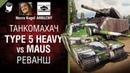 Type 5 Heavy vs Maus. Реванш - Танкомахач №101 - от ARBUZNY и Necro Kugel swot-vod