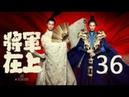 【English Sub】将军在上 36丨Oh My General 36(主演:马思纯,盛一伦,丁川,王楚然)【未删减版 123
