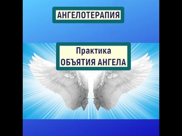 АНГЕЛОТЕРАПИЯ ПРАКТИКА Объятия Ангела