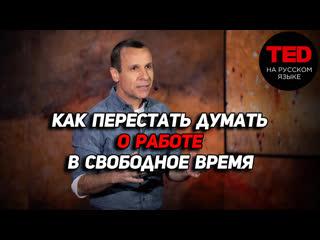 Как перестать думать о работе в свободное время / Гай Уинч / TED на русском