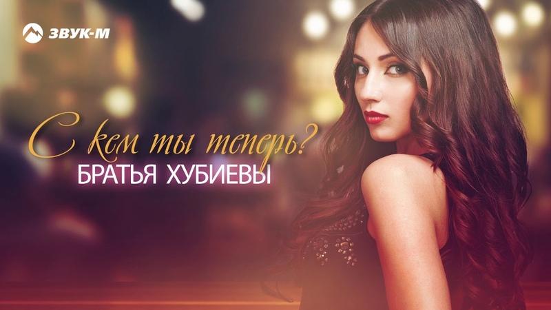 Братья Хубиевы - С кем ты теперь | Премьера трека 2019