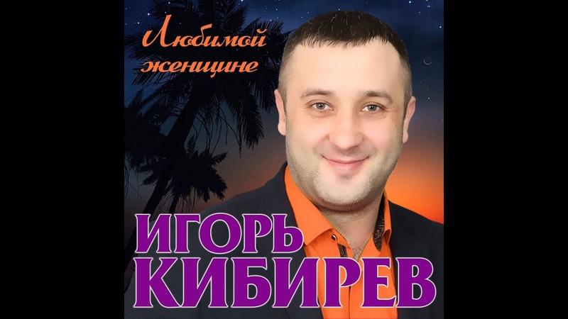 Премьера Нового Супер Альбома 2019 Игорь Кибирев Любимой женщине