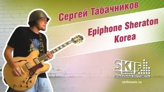 Обзор электрогитары Epiphone Sheraton Korea   Сергей Табачников   SKIFMUSIC