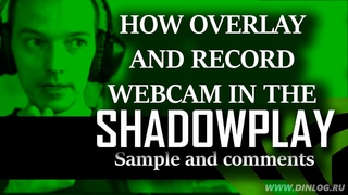 How record game video with overlay Web cam in Nvidia Shadowplay (Sample with comments)