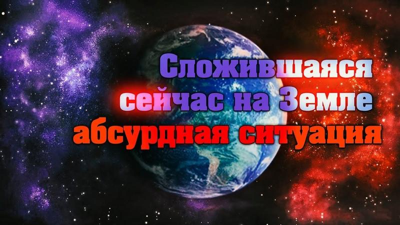 Сложившаяся сейчас на Земле абсурдная ситуация Абсолютный Ченнелинг