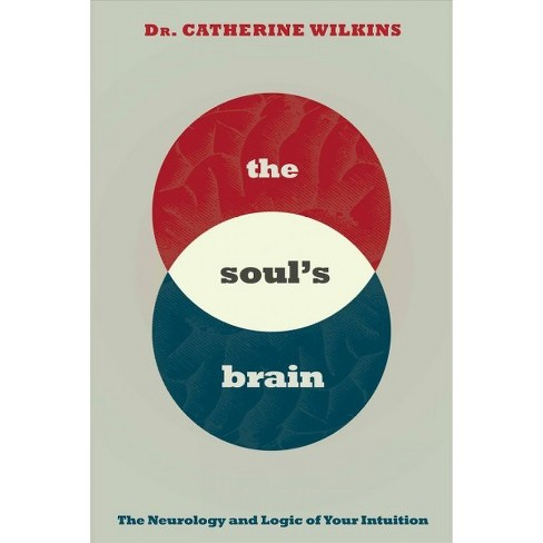Soul's Brain The Neurology and Logic of Your Intuition