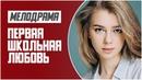Красивый Фильм - ПЕРВАЯ ШКОЛЬНАЯ ЛЮБОВЬ @ Мелодрамы 2021 новинки русские